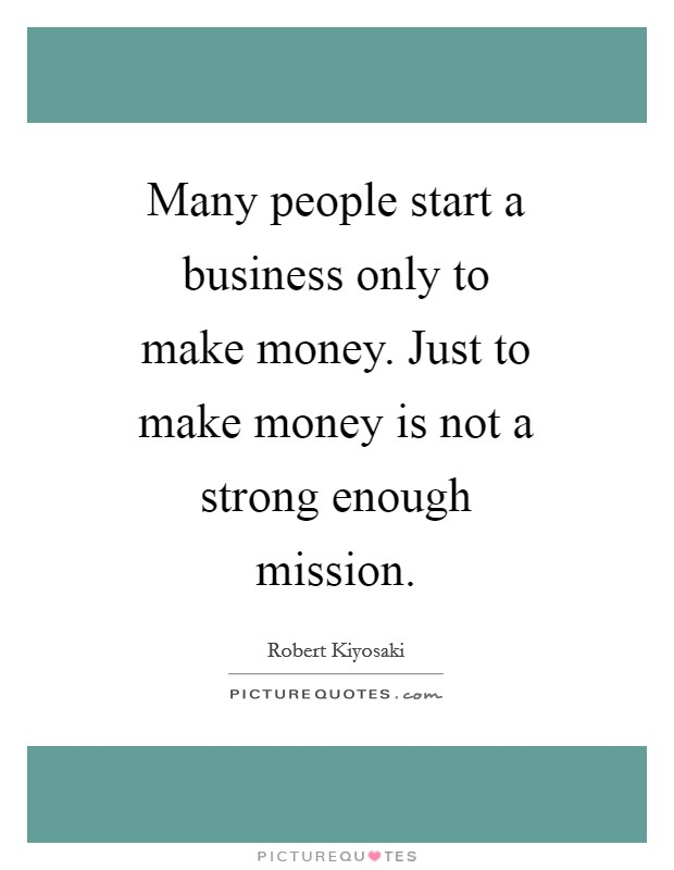 Many people start a business only to make money. Just to make money is not a strong enough mission Picture Quote #1