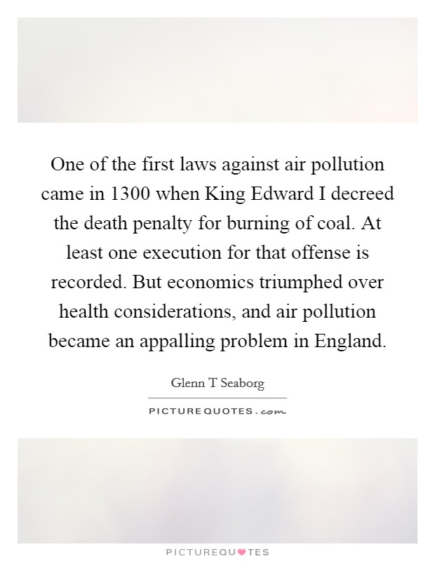 One of the first laws against air pollution came in 1300 when King Edward I decreed the death penalty for burning of coal. At least one execution for that offense is recorded. But economics triumphed over health considerations, and air pollution became an appalling problem in England Picture Quote #1