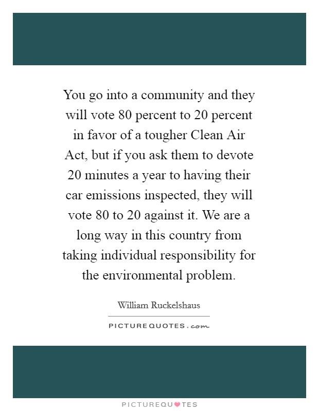 You go into a community and they will vote 80 percent to 20 percent in favor of a tougher Clean Air Act, but if you ask them to devote 20 minutes a year to having their car emissions inspected, they will vote 80 to 20 against it. We are a long way in this country from taking individual responsibility for the environmental problem Picture Quote #1