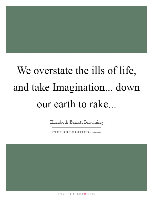We overstate the ills of life, and take Imagination... down our earth to rake Picture Quote #1