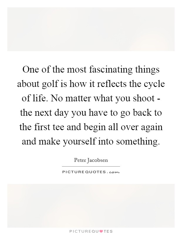 One of the most fascinating things about golf is how it reflects the cycle of life. No matter what you shoot - the next day you have to go back to the first tee and begin all over again and make yourself into something Picture Quote #1