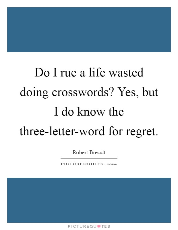 Do I rue a life wasted doing crosswords? Yes, but I do know the three-letter-word for regret Picture Quote #1