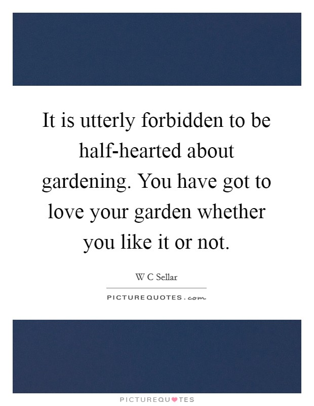 It is utterly forbidden to be half-hearted about gardening. You have got to love your garden whether you like it or not Picture Quote #1