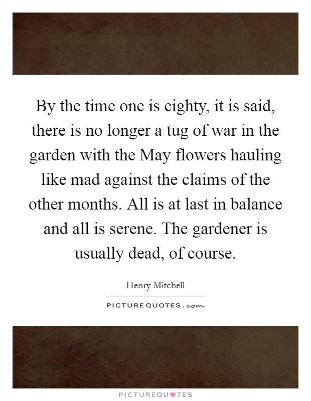By the time one is eighty, it is said, there is no longer a tug of war in the garden with the May flowers hauling like mad against the claims of the other months. All is at last in balance and all is serene. The gardener is usually dead, of course Picture Quote #1
