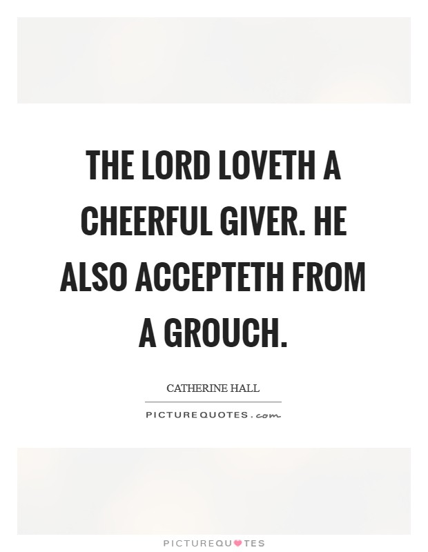 The Lord loveth a cheerful giver. He also accepteth from a grouch Picture Quote #1