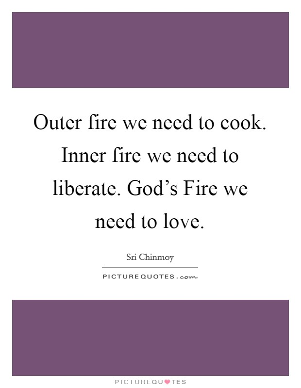 Outer fire we need to cook. Inner fire we need to liberate. God's Fire we need to love Picture Quote #1