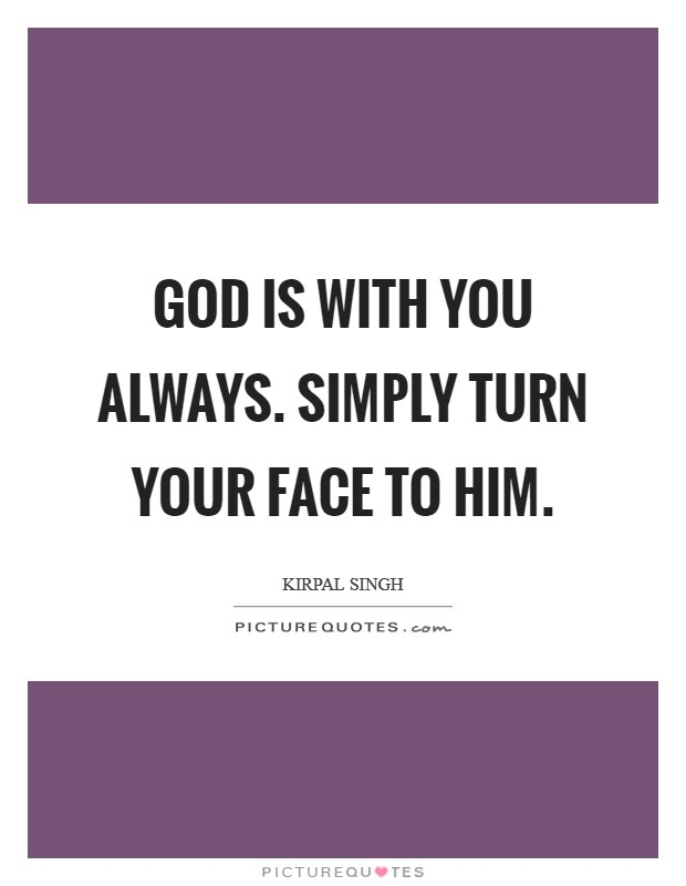 God is with you always. Simply turn your face to Him Picture Quote #1
