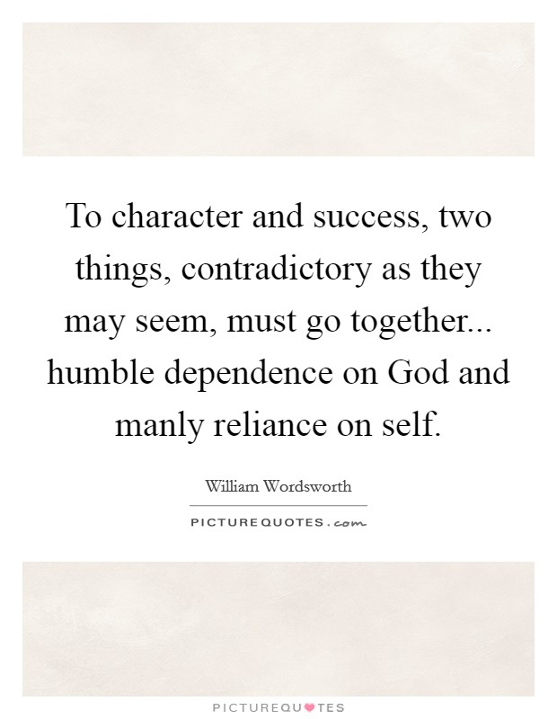 To character and success, two things, contradictory as they may seem, must go together... humble dependence on God and manly reliance on self Picture Quote #1