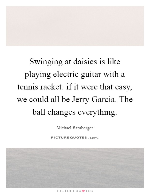 Swinging at daisies is like playing electric guitar with a tennis racket: if it were that easy, we could all be Jerry Garcia. The ball changes everything Picture Quote #1