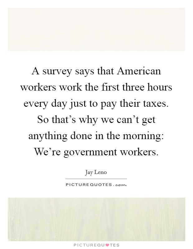 A survey says that American workers work the first three hours every day just to pay their taxes. So that's why we can't get anything done in the morning: We're government workers Picture Quote #1