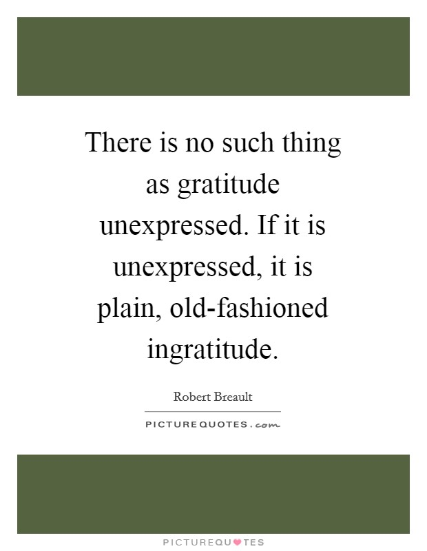 There is no such thing as gratitude unexpressed. If it is unexpressed, it is plain, old-fashioned ingratitude Picture Quote #1