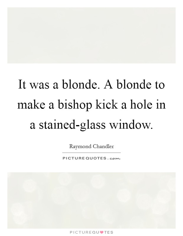 It was a blonde. A blonde to make a bishop kick a hole in a stained-glass window Picture Quote #1