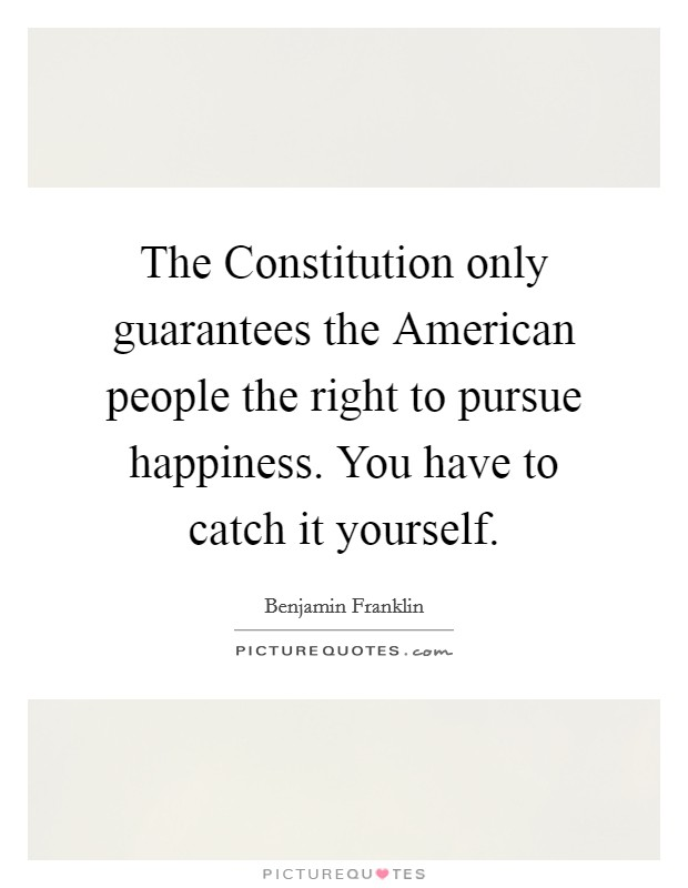The Constitution only guarantees the American people the right to pursue happiness. You have to catch it yourself Picture Quote #1