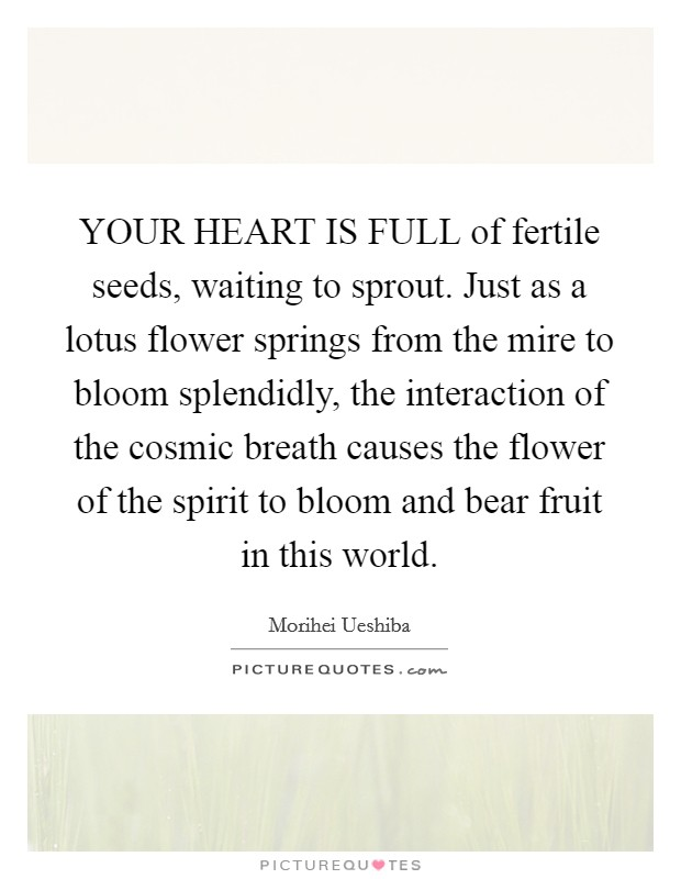 YOUR HEART IS FULL of fertile seeds, waiting to sprout. Just as a lotus flower springs from the mire to bloom splendidly, the interaction of the cosmic breath causes the flower of the spirit to bloom and bear fruit in this world Picture Quote #1
