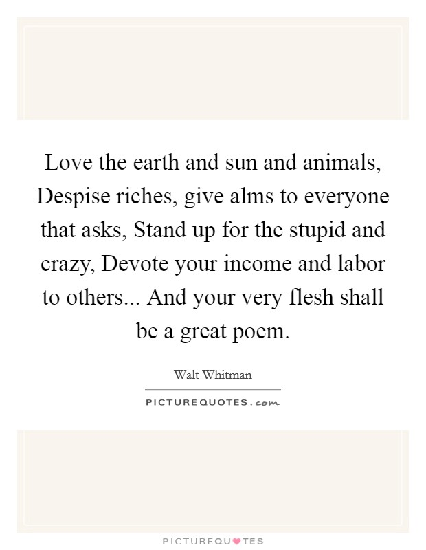 Love the earth and sun and animals, Despise riches, give alms to everyone that asks, Stand up for the stupid and crazy, Devote your income and labor to others... And your very flesh shall be a great poem Picture Quote #1