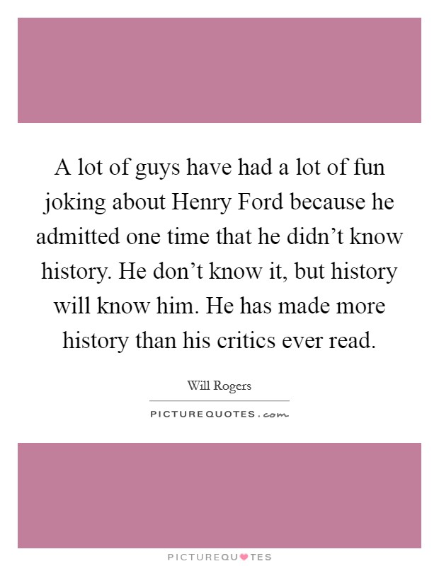 A lot of guys have had a lot of fun joking about Henry Ford because he admitted one time that he didn't know history. He don't know it, but history will know him. He has made more history than his critics ever read Picture Quote #1