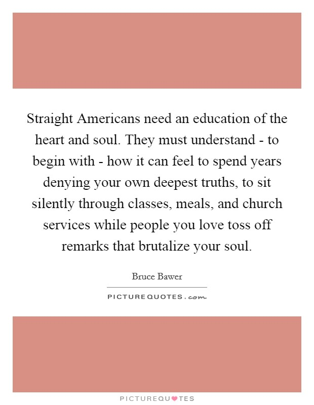 Straight Americans need an education of the heart and soul. They must understand - to begin with - how it can feel to spend years denying your own deepest truths, to sit silently through classes, meals, and church services while people you love toss off remarks that brutalize your soul Picture Quote #1