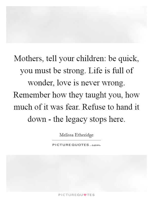 Mothers, tell your children: be quick, you must be strong. Life is full of wonder, love is never wrong. Remember how they taught you, how much of it was fear. Refuse to hand it down - the legacy stops here Picture Quote #1