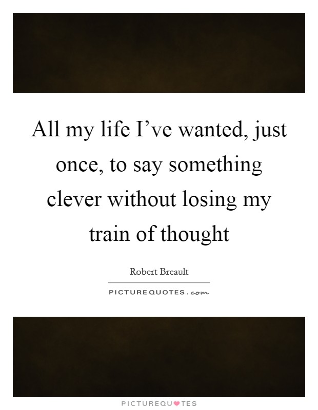 All my life I've wanted, just once, to say something clever without losing my train of thought Picture Quote #1