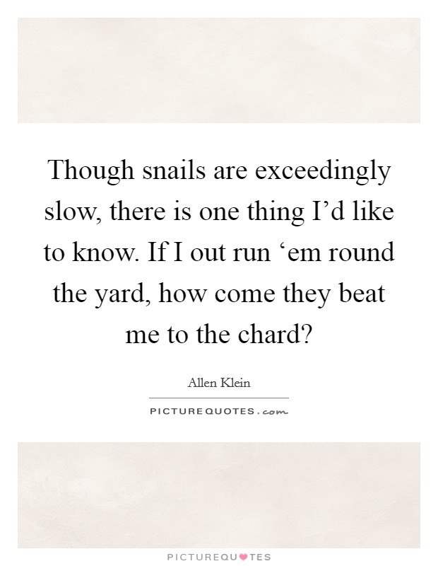 Though snails are exceedingly slow, there is one thing I'd like to know. If I out run 'em round the yard, how come they beat me to the chard? Picture Quote #1