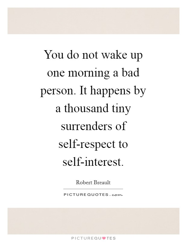 You do not wake up one morning a bad person. It happens by a thousand tiny surrenders of self-respect to self-interest Picture Quote #1