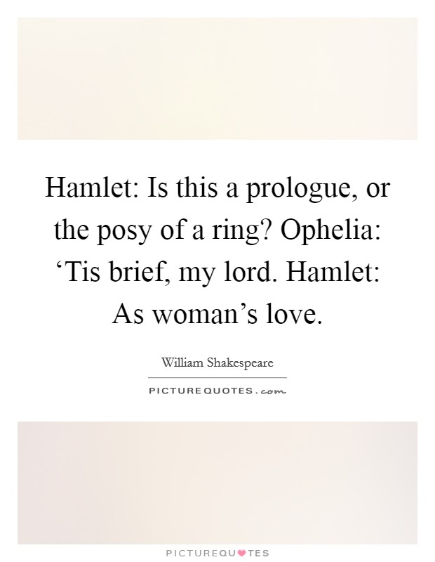 Hamlet: Is this a prologue, or the posy of a ring? Ophelia: 'Tis brief, my lord. Hamlet: As woman's love Picture Quote #1