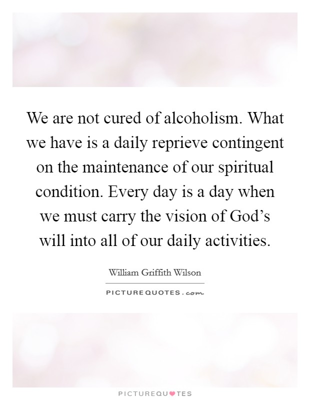 We are not cured of alcoholism. What we have is a daily reprieve contingent on the maintenance of our spiritual condition. Every day is a day when we must carry the vision of God's will into all of our daily activities Picture Quote #1