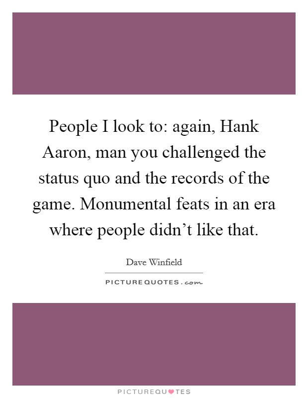 People I look to: again, Hank Aaron, man you challenged the status quo and the records of the game. Monumental feats in an era where people didn't like that Picture Quote #1