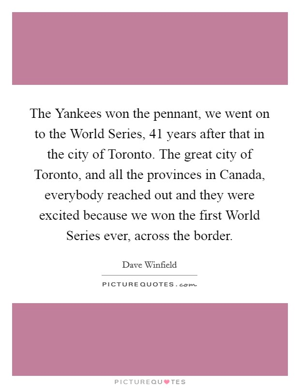 The Yankees won the pennant, we went on to the World Series, 41 years after that in the city of Toronto. The great city of Toronto, and all the provinces in Canada, everybody reached out and they were excited because we won the first World Series ever, across the border Picture Quote #1