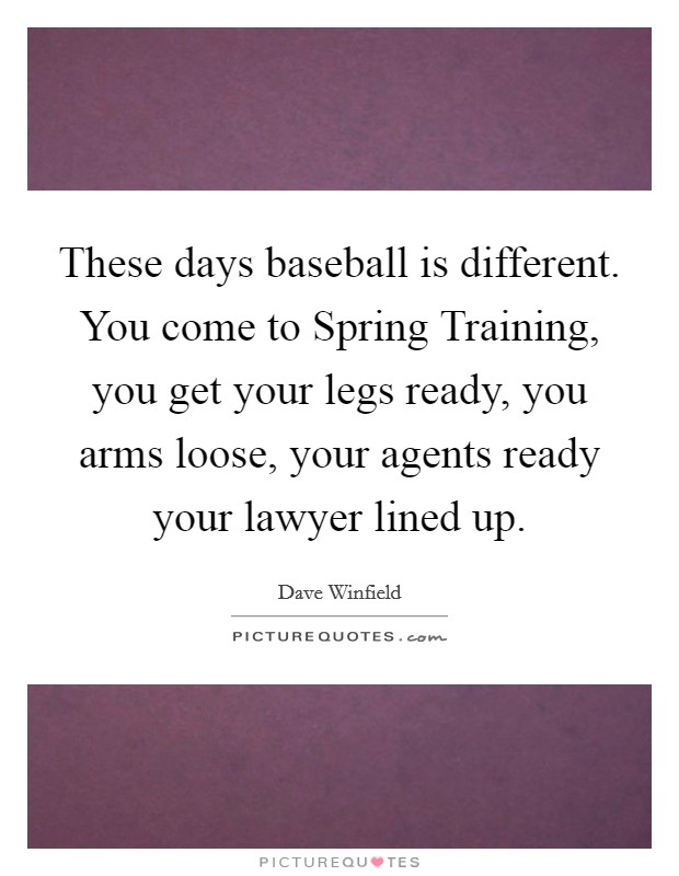 These days baseball is different. You come to Spring Training, you get your legs ready, you arms loose, your agents ready your lawyer lined up Picture Quote #1