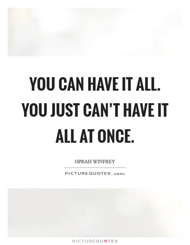 You CAN have it all. You just can't have it all at once Picture Quote #1