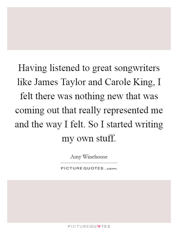 Having listened to great songwriters like James Taylor and Carole King, I felt there was nothing new that was coming out that really represented me and the way I felt. So I started writing my own stuff Picture Quote #1