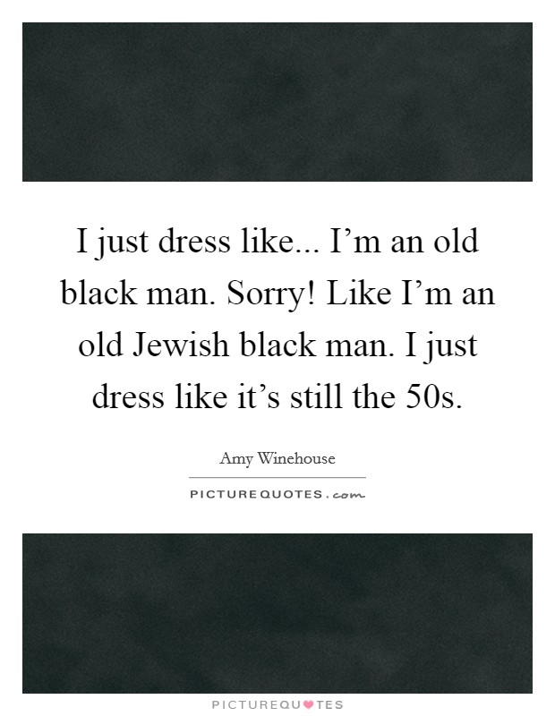 I just dress like... I'm an old black man. Sorry! Like I'm an old Jewish black man. I just dress like it's still the  50s Picture Quote #1