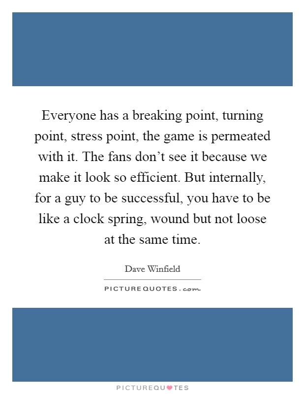 Everyone has a breaking point, turning point, stress point, the game is permeated with it. The fans don't see it because we make it look so efficient. But internally, for a guy to be successful, you have to be like a clock spring, wound but not loose at the same time Picture Quote #1