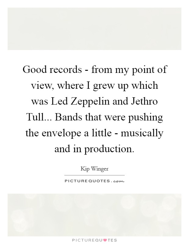 Good records - from my point of view, where I grew up which was Led Zeppelin and Jethro Tull... Bands that were pushing the envelope a little - musically and in production Picture Quote #1