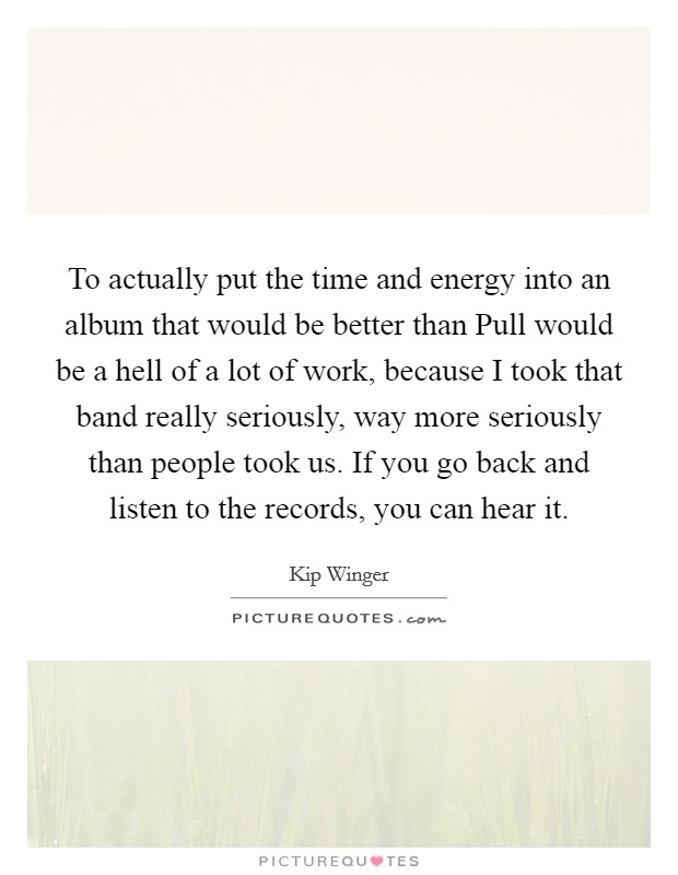 To actually put the time and energy into an album that would be better than Pull would be a hell of a lot of work, because I took that band really seriously, way more seriously than people took us. If you go back and listen to the records, you can hear it Picture Quote #1