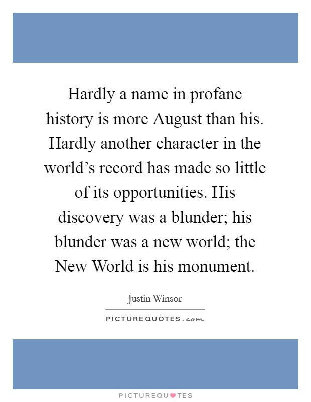 Hardly a name in profane history is more August than his. Hardly another character in the world's record has made so little of its opportunities. His discovery was a blunder; his blunder was a new world; the New World is his monument Picture Quote #1