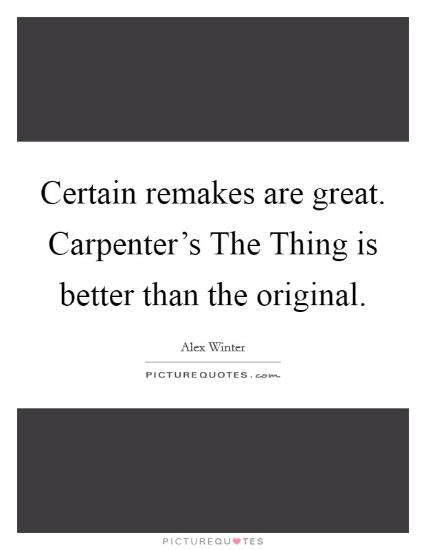 Certain remakes are great. Carpenter's The Thing is better than the original Picture Quote #1