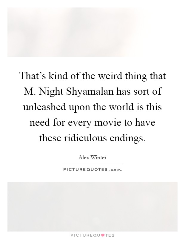 That's kind of the weird thing that M. Night Shyamalan has sort of unleashed upon the world is this need for every movie to have these ridiculous endings Picture Quote #1