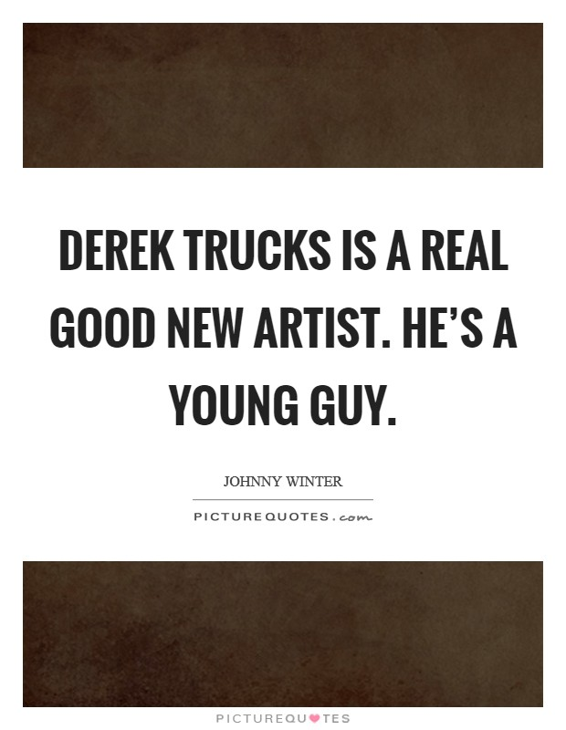 Derek Trucks is a real good new artist. He's a young guy Picture Quote #1