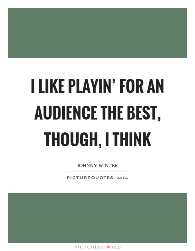 I like playin' for an audience the best, though, I think Picture Quote #1