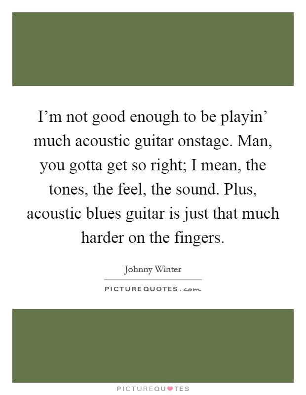 I'm not good enough to be playin' much acoustic guitar onstage. Man, you gotta get so right; I mean, the tones, the feel, the sound. Plus, acoustic blues guitar is just that much harder on the fingers Picture Quote #1
