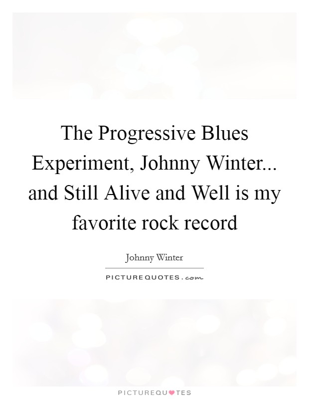 The Progressive Blues Experiment, Johnny Winter... and Still Alive and Well is my favorite rock record Picture Quote #1