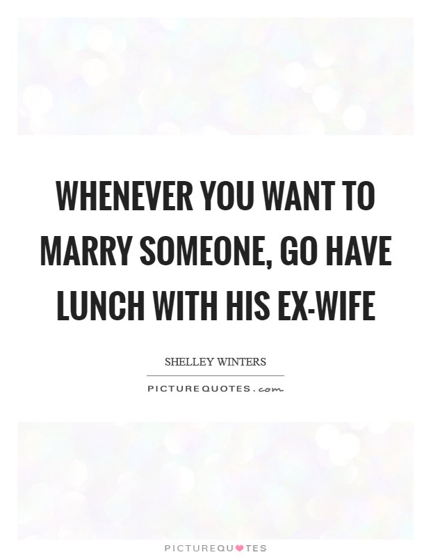 Whenever you want to marry someone, go have lunch with his ex-wife Picture Quote #1
