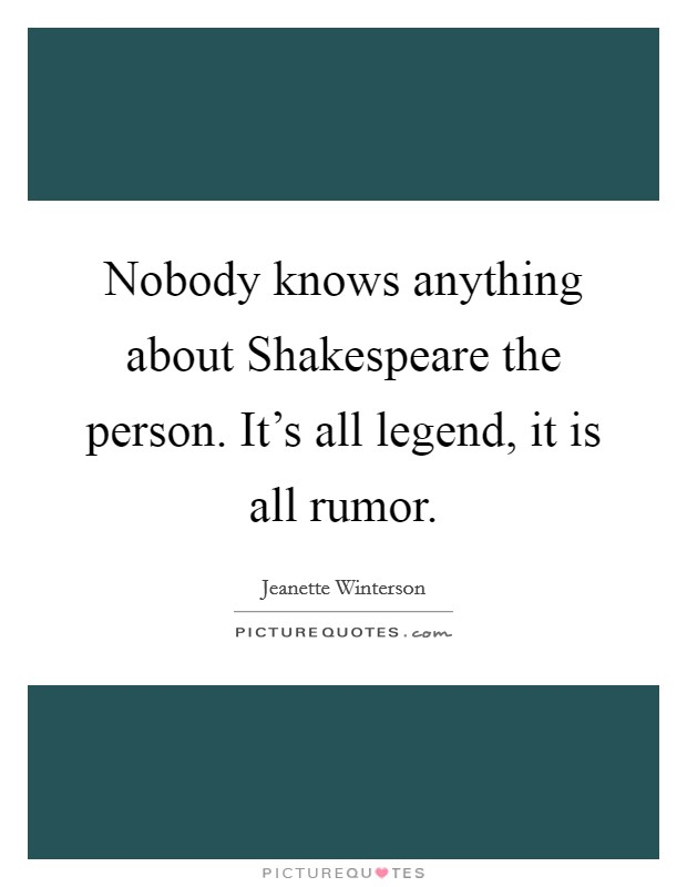 Nobody knows anything about Shakespeare the person. It's all legend, it is all rumor Picture Quote #1