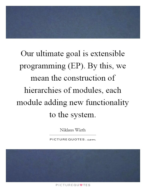 Our ultimate goal is extensible programming (EP). By this, we mean the construction of hierarchies of modules, each module adding new functionality to the system Picture Quote #1