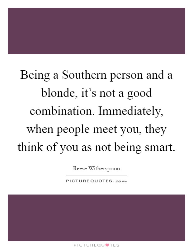 Being a Southern person and a blonde, it's not a good combination. Immediately, when people meet you, they think of you as not being smart Picture Quote #1