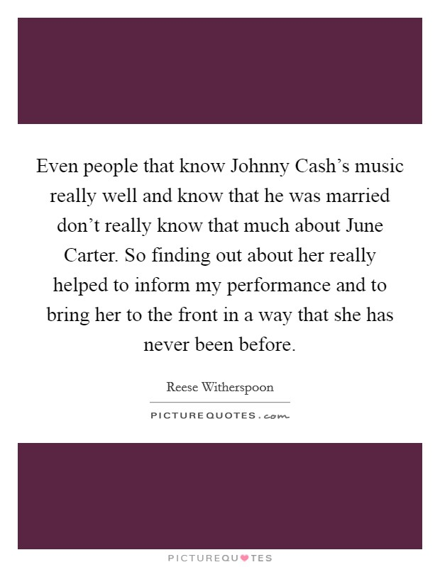 Even people that know Johnny Cash's music really well and know that he was married don't really know that much about June Carter. So finding out about her really helped to inform my performance and to bring her to the front in a way that she has never been before Picture Quote #1