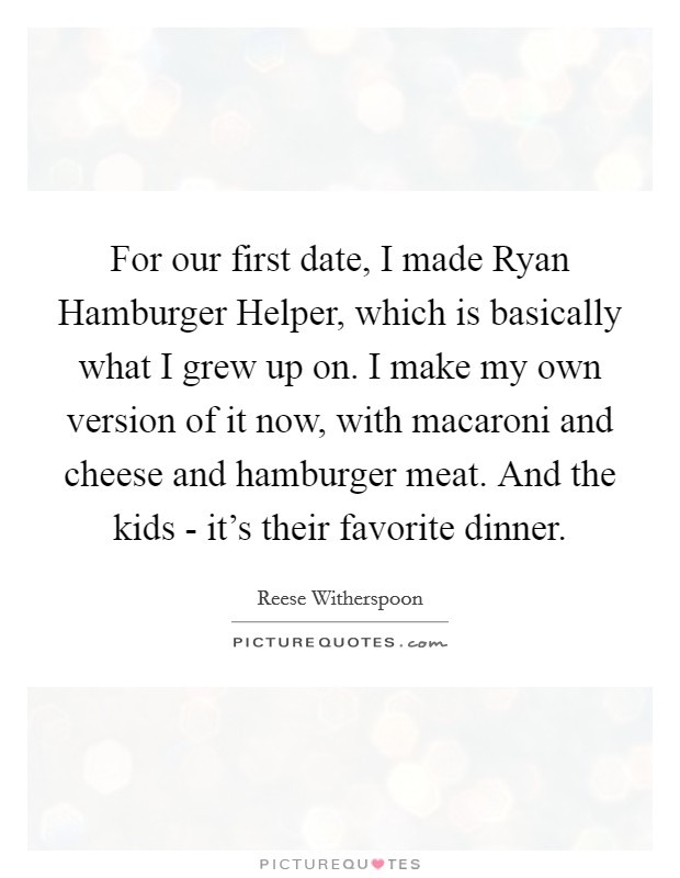 For our first date, I made Ryan Hamburger Helper, which is basically what I grew up on. I make my own version of it now, with macaroni and cheese and hamburger meat. And the kids - it's their favorite dinner Picture Quote #1