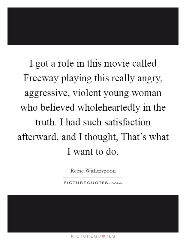I got a role in this movie called Freeway playing this really angry, aggressive, violent young woman who believed wholeheartedly in the truth. I had such satisfaction afterward, and I thought, That's what I want to do Picture Quote #1